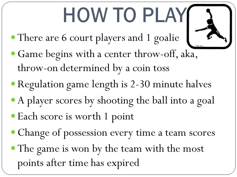 HOW TO PLAY There are 6 court players and 1 goalie Game begins with a center throw-off, aka, throw-on determined by a coin toss Regulation game length