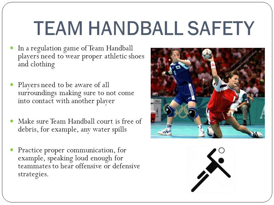 TEAM HANDBALL SAFETY In a regulation game of Team Handball players need to wear proper athletic shoes and clothing Players need to be aware of all surroundings making sure to not come into contact with another player Make sure Team Handball court is free of debris, for example, any water spills Practice proper communication, for example, speaking loud enough for teammates to hear offensive or defensive strategies.