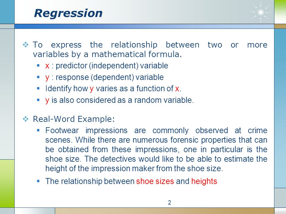 Regression To express the relationship between two or more variables by a mathematical formula. x : predictor (independent) variable y : response (dep