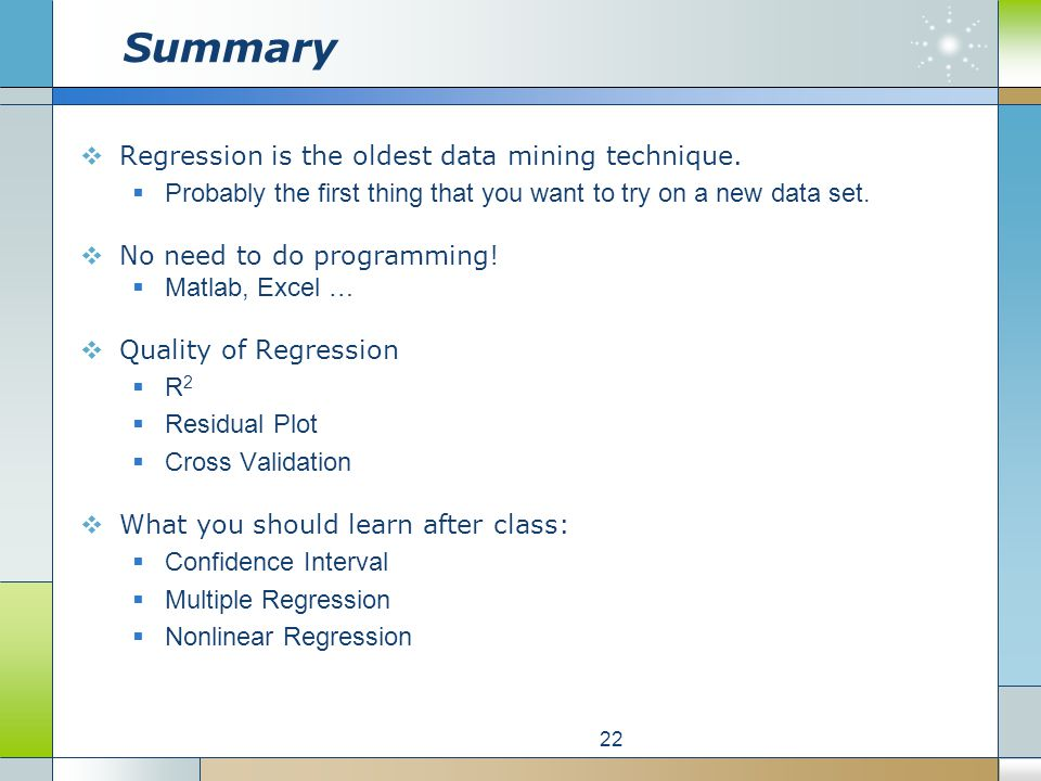 Summary Regression is the oldest data mining technique. Probably the first thing that you want to try on a new data set. No need to do programming! Ma