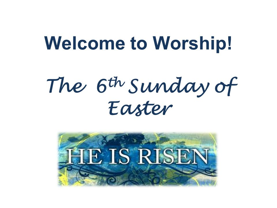 Welcome to Worship! The 6 th Sunday of Easter