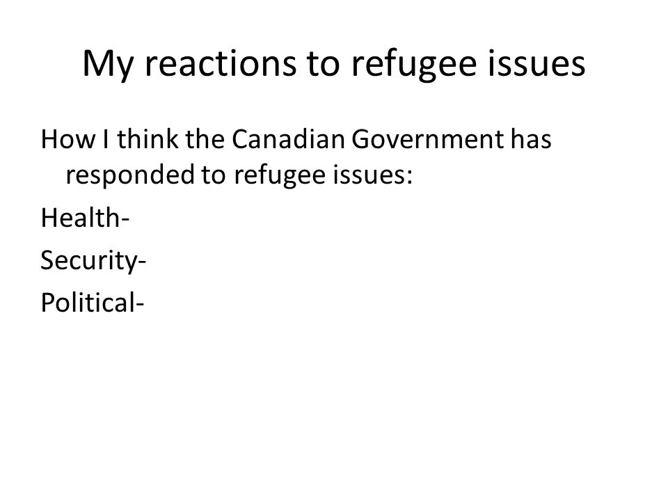 My reactions to refugee issues How I think the Canadian Government has responded to refugee issues: Health- Security- Political-