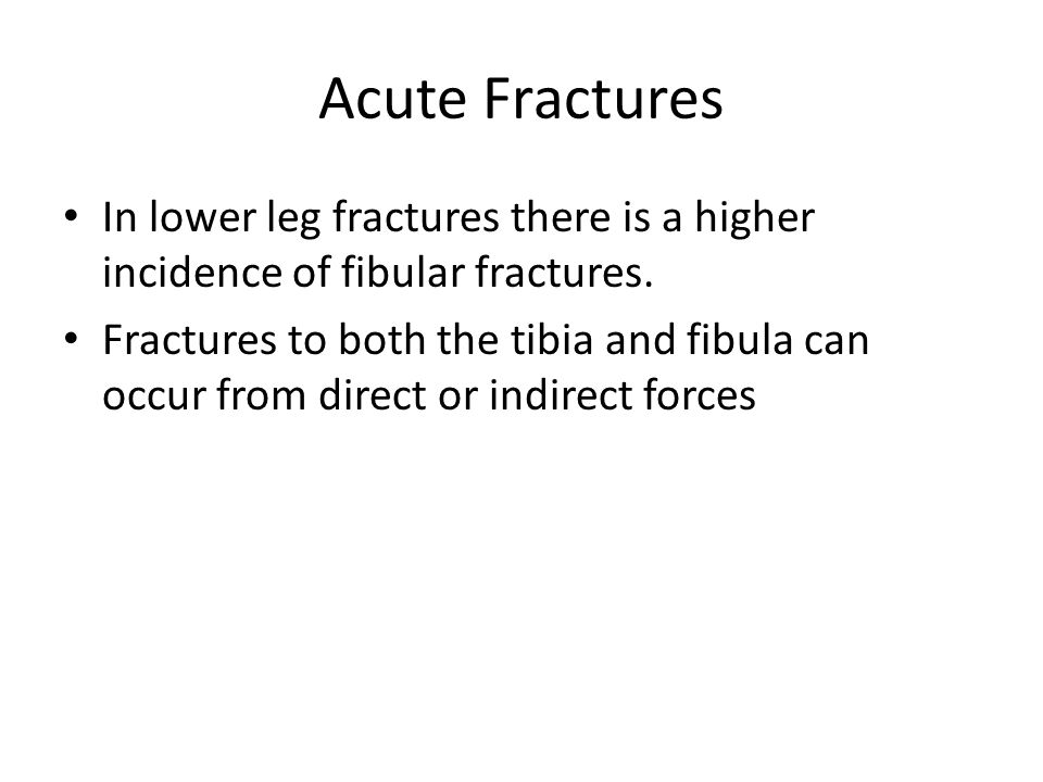 Acute Fractures In lower leg fractures there is a higher incidence of fibular fractures. Fractures to both the tibia and fibula can occur from direct