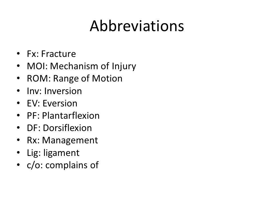 Abbreviations Fx: Fracture MOI: Mechanism of Injury ROM: Range of Motion Inv: Inversion EV: Eversion PF: Plantarflexion DF: Dorsiflexion Rx: Managemen