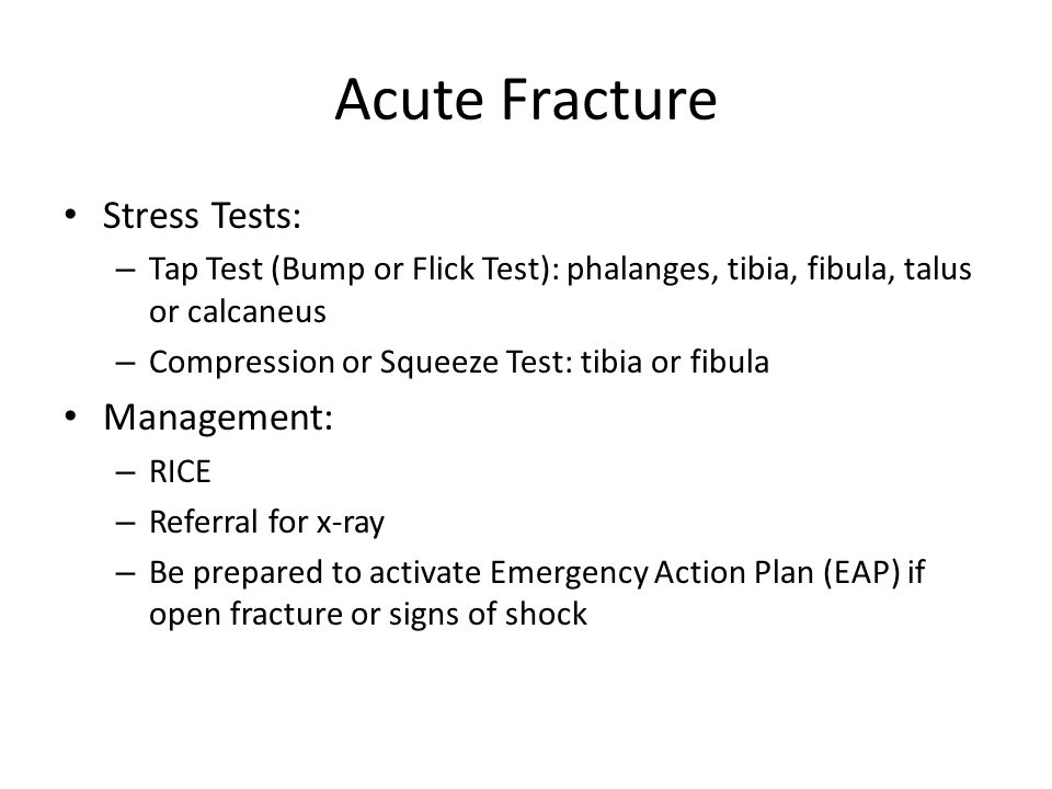Acute Fracture Stress Tests: – Tap Test (Bump or Flick Test): phalanges, tibia, fibula, talus or calcaneus – Compression or Squeeze Test: tibia or fib