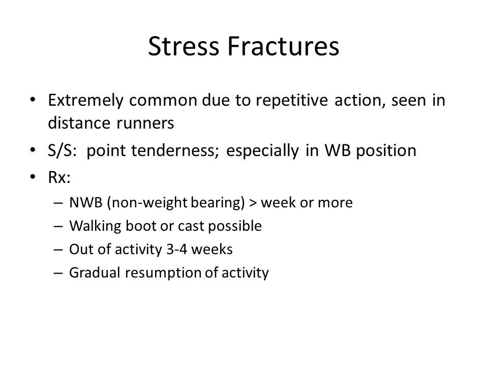 Stress Fractures Extremely common due to repetitive action, seen in distance runners S/S: point tenderness; especially in WB position Rx: – NWB (non-w