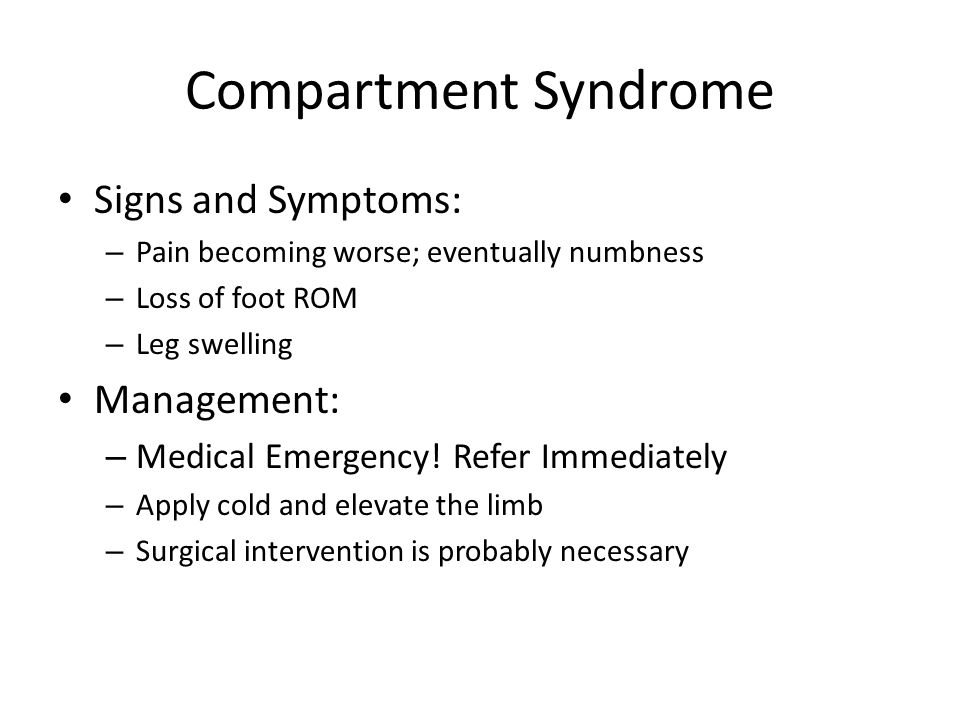 Compartment Syndrome Signs and Symptoms: – Pain becoming worse; eventually numbness – Loss of foot ROM – Leg swelling Management: – Medical Emergency!