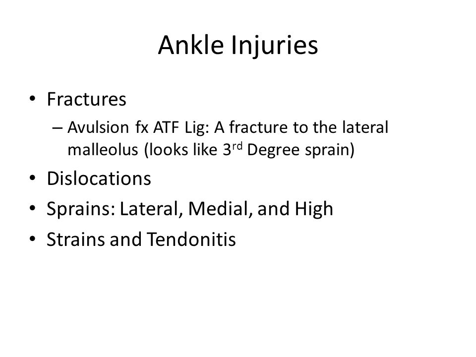 Ankle Injuries Fractures – Avulsion fx ATF Lig: A fracture to the lateral malleolus (looks like 3 rd Degree sprain) Dislocations Sprains: Lateral, Med
