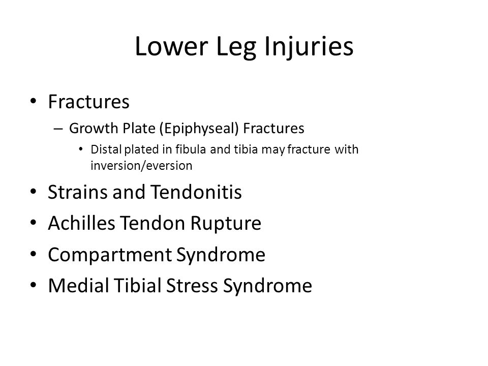 Lower Leg Injuries Fractures – Growth Plate (Epiphyseal) Fractures Distal plated in fibula and tibia may fracture with inversion/eversion Strains and