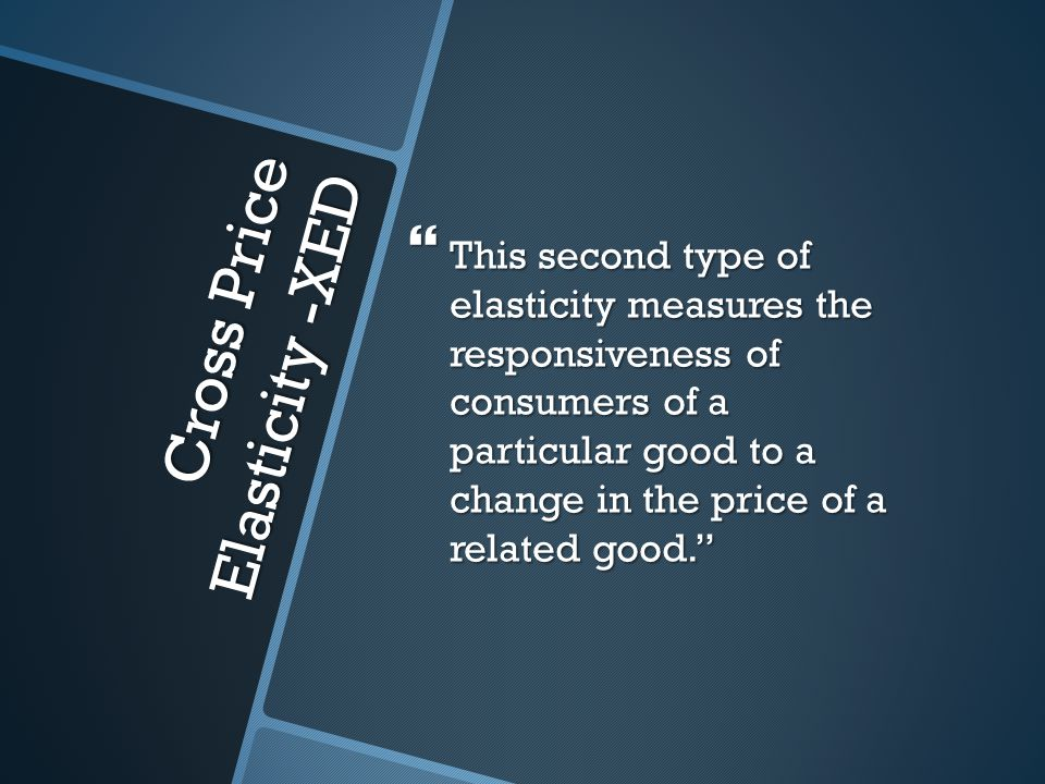 Cross Price Elasticity -XED This second type of elasticity measures the responsiveness of consumers of a particular good to a change in the price of a related good.
