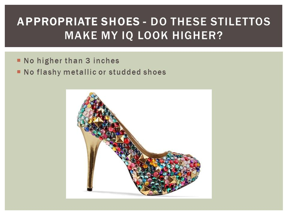 No higher than 3 inches No flashy metallic or studded shoes APPROPRIATE SHOES - DO THESE STILETTOS MAKE MY IQ LOOK HIGHER