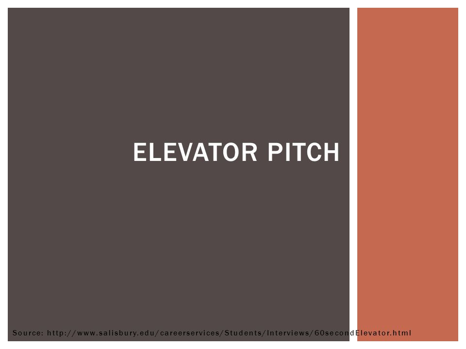 ELEVATOR PITCH Source: http://www.salisbury.edu/careerservices/Students/Interviews/60secondElevator.html