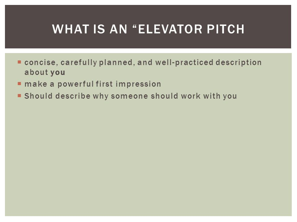 WHAT IS AN ELEVATOR PITCH concise, carefully planned, and well-practiced description about you make a powerful first impression Should describe why someone should work with you