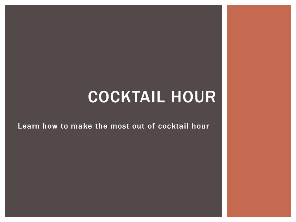 COCKTAIL HOUR Learn how to make the most out of cocktail hour