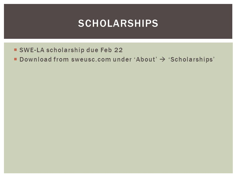 SWE-LA scholarship due Feb 22 Download from sweusc.com under About Scholarships SCHOLARSHIPS