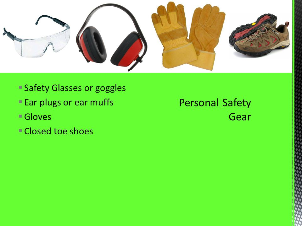 Safety Glasses or goggles Ear plugs or ear muffs Gloves Closed toe shoes