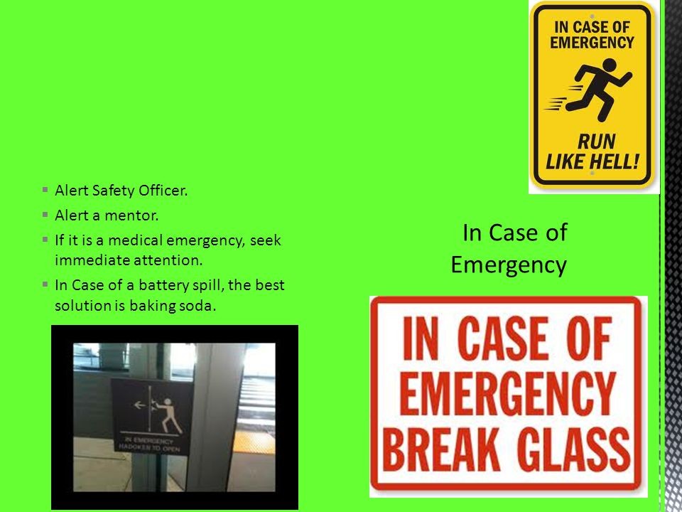 Alert Safety Officer. Alert a mentor. If it is a medical emergency, seek immediate attention. In Case of a battery spill, the best solution is baking