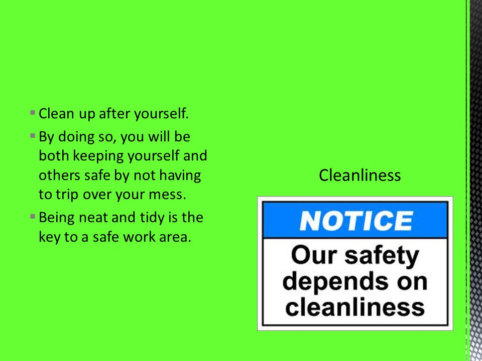 Clean up after yourself. By doing so, you will be both keeping yourself and others safe by not having to trip over your mess. Being neat and tidy is t