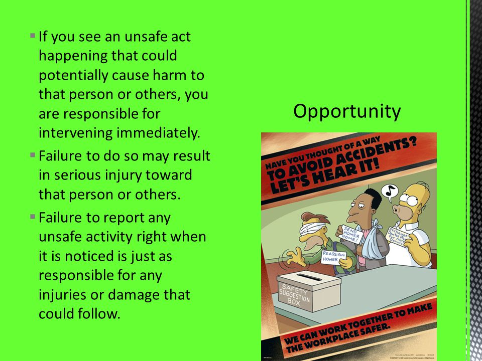 If you see an unsafe act happening that could potentially cause harm to that person or others, you are responsible for intervening immediately. Failur