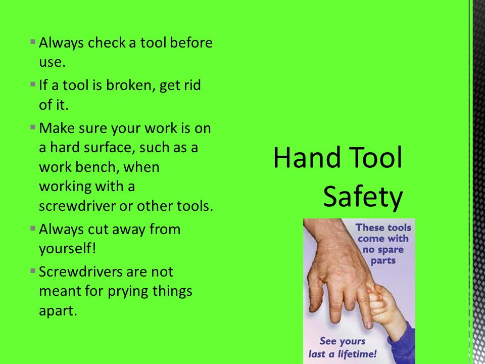 Always check a tool before use. If a tool is broken, get rid of it. Make sure your work is on a hard surface, such as a work bench, when working with