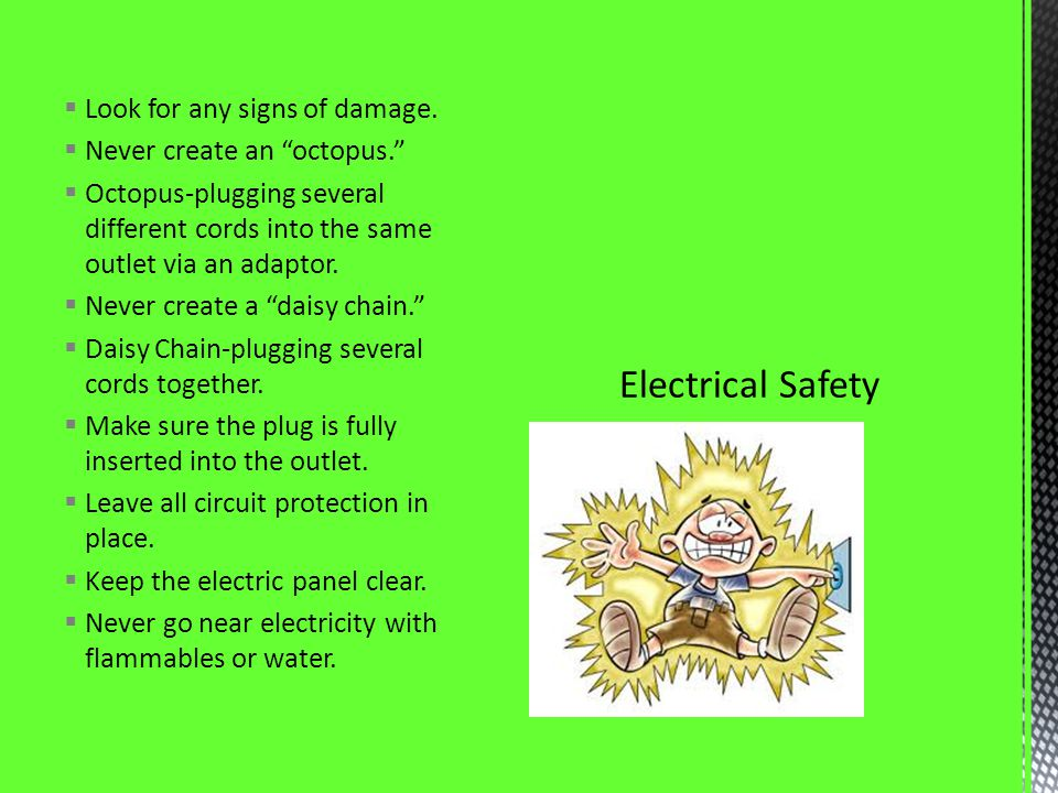Look for any signs of damage. Never create an octopus. Octopus-plugging several different cords into the same outlet via an adaptor. Never create a da