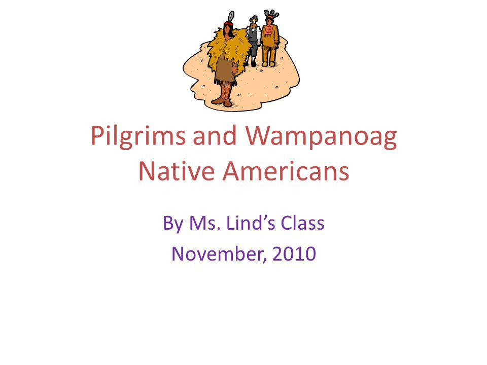 Pilgrims and Wampanoag Native Americans By Ms. Linds Class November, 2010