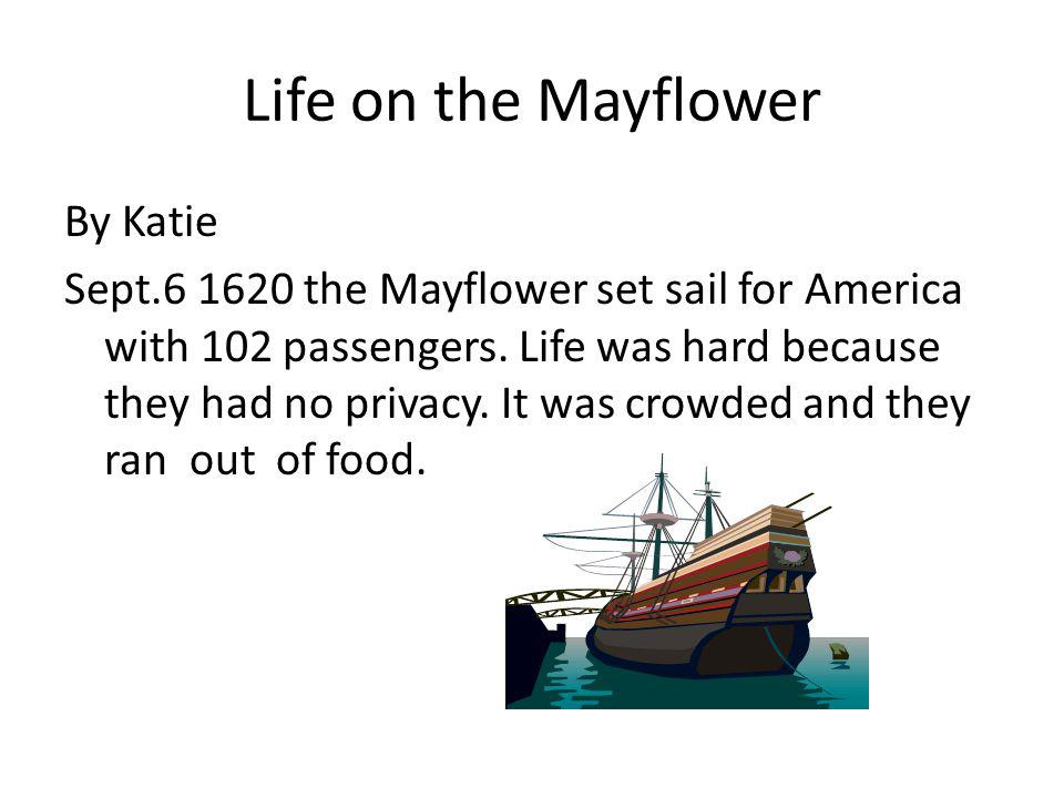 Life on the Mayflower By Katie Sept.6 1620 the Mayflower set sail for America with 102 passengers.