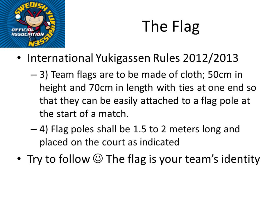 International Yukigassen Rules 2012/2013 – 3) Team flags are to be made of cloth; 50cm in height and 70cm in length with ties at one end so that they