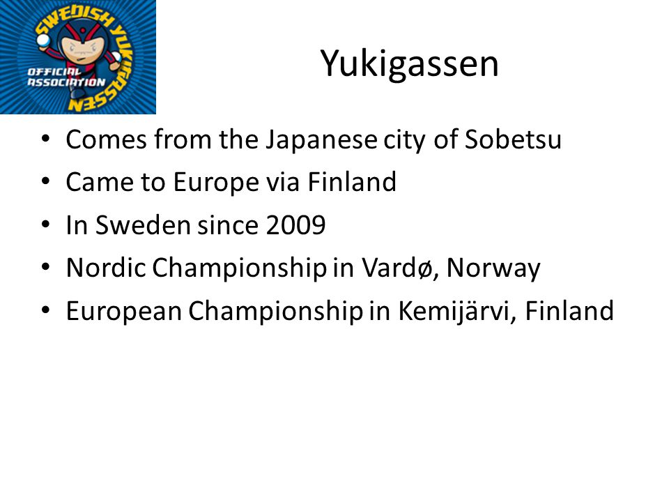 Yukigassen Comes from the Japanese city of Sobetsu Came to Europe via Finland In Sweden since 2009 Nordic Championship in Vardø, Norway European Championship in Kemijärvi, Finland