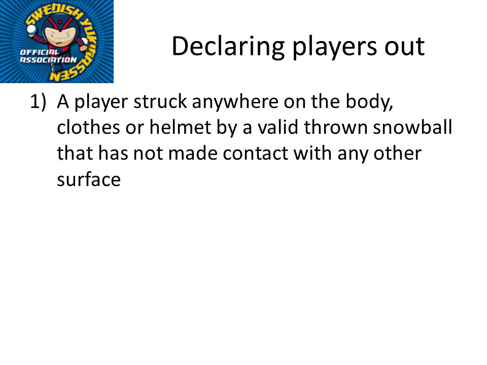 Declaring players out 1)A player struck anywhere on the body, clothes or helmet by a valid thrown snowball that has not made contact with any other su