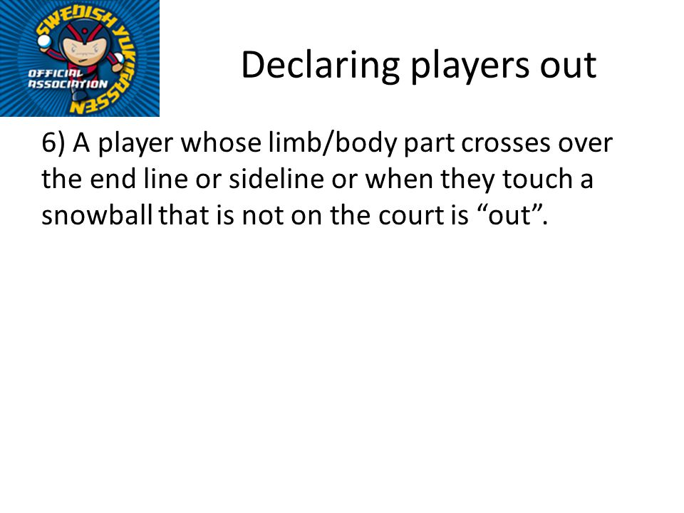 Declaring players out 6) A player whose limb/body part crosses over the end line or sideline or when they touch a snowball that is not on the court is out.