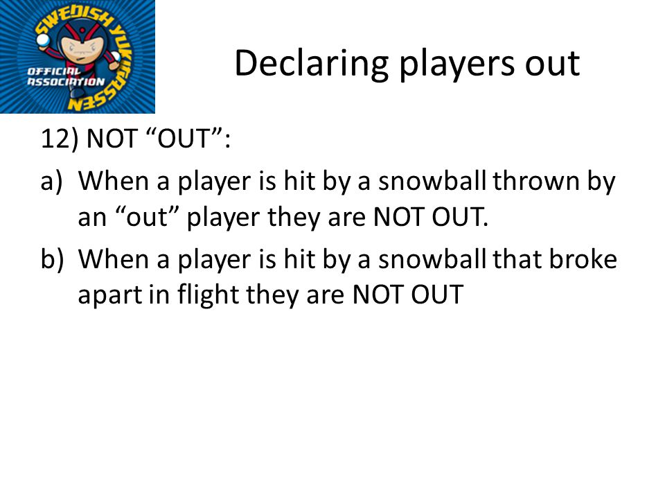 Declaring players out 12) NOT OUT: a)When a player is hit by a snowball thrown by an out player they are NOT OUT. b)When a player is hit by a snowball