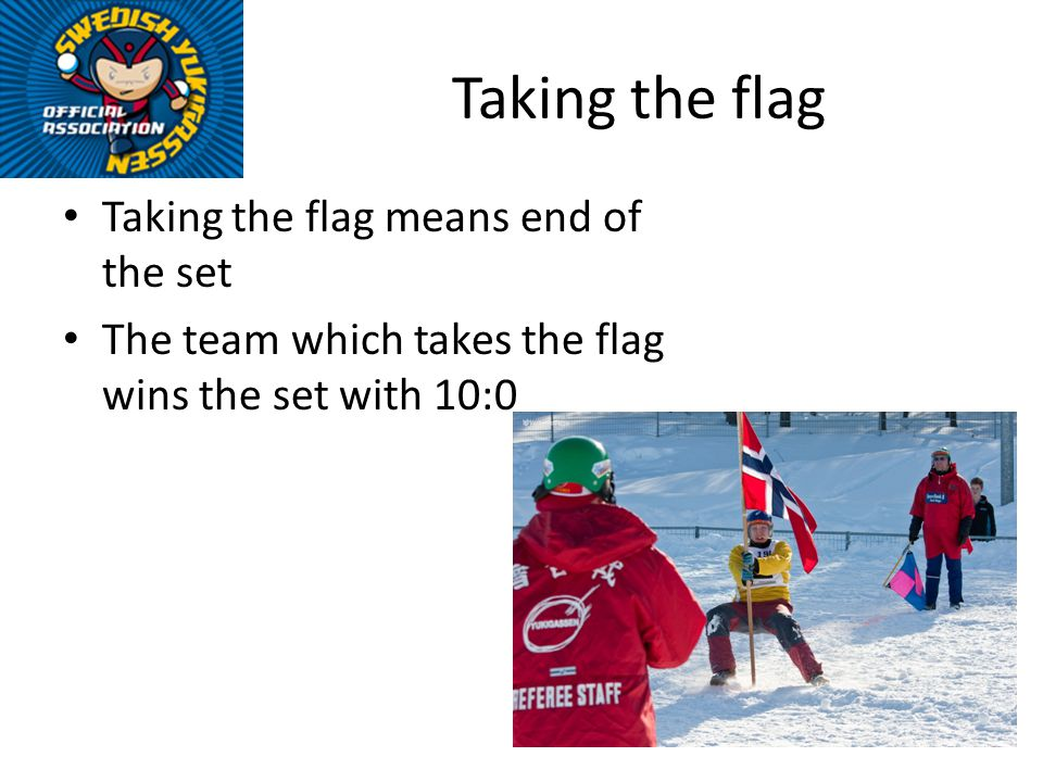 Taking the flag Taking the flag means end of the set The team which takes the flag wins the set with 10:0