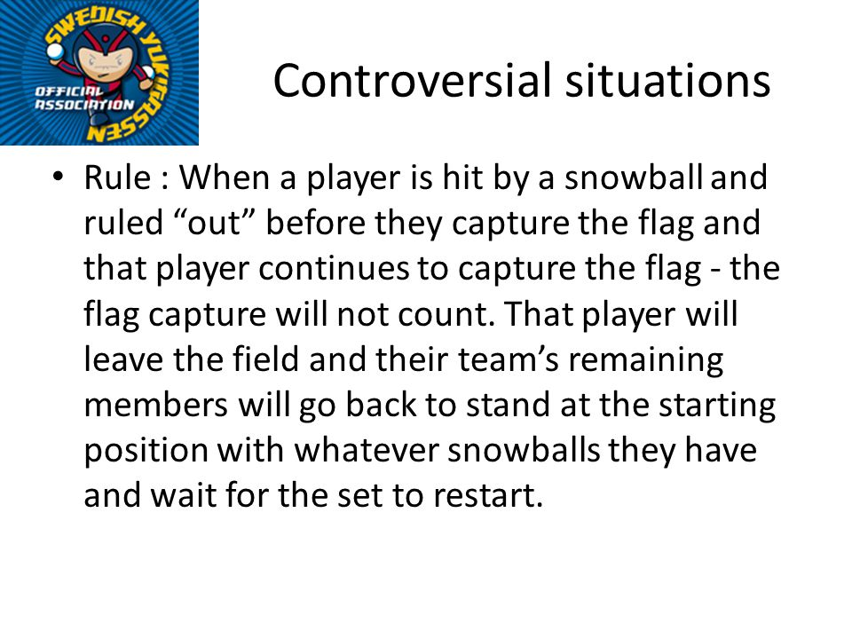Controversial situations Rule : When a player is hit by a snowball and ruled out before they capture the flag and that player continues to capture the