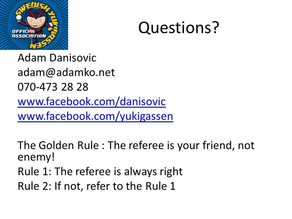 Questions? Adam Danisovic adam@adamko.net 070-473 28 28 www.facebook.com/danisovic www.facebook.com/yukigassen The Golden Rule : The referee is your f