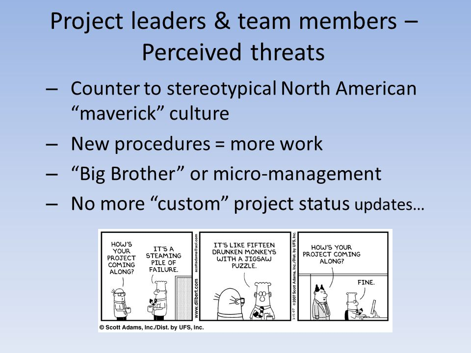 Project leaders & team members – Perceived threats – Counter to stereotypical North American maverick culture – New procedures = more work – Big Brother or micro-management – No more custom project status updates…