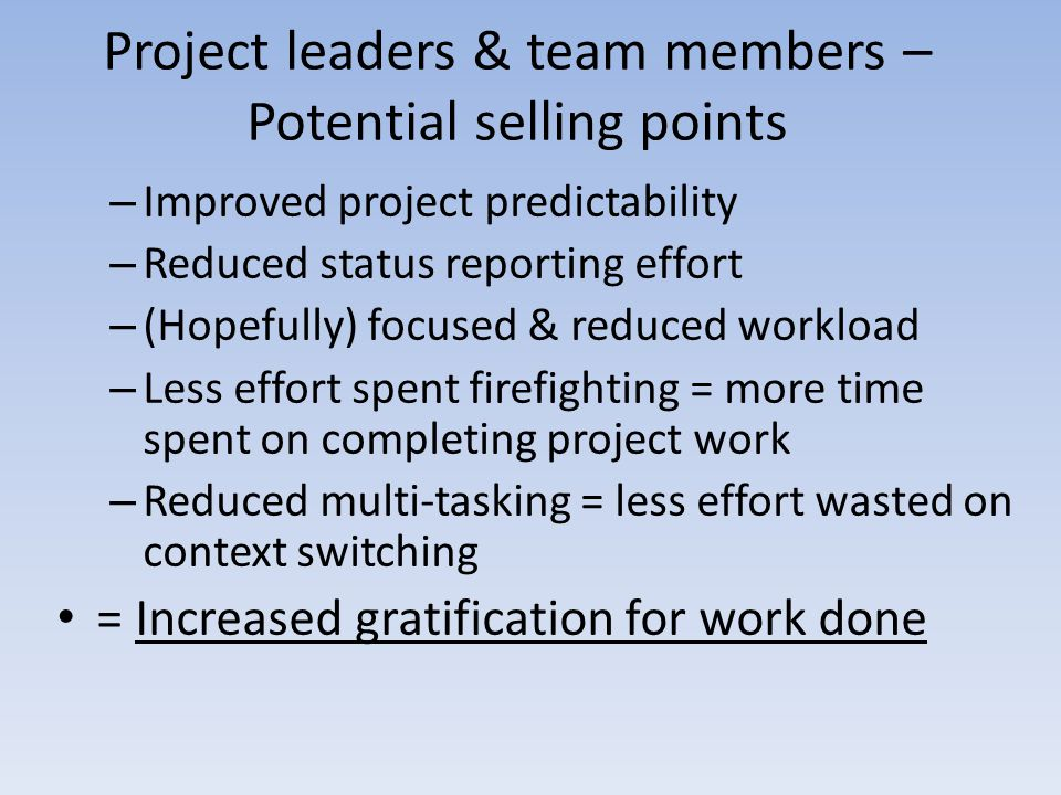 Project leaders & team members – Potential selling points – Improved project predictability – Reduced status reporting effort – (Hopefully) focused & reduced workload – Less effort spent firefighting = more time spent on completing project work – Reduced multi-tasking = less effort wasted on context switching = Increased gratification for work done