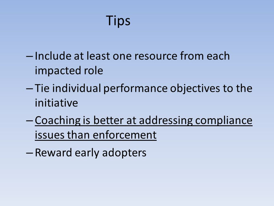 Tips – Include at least one resource from each impacted role – Tie individual performance objectives to the initiative – Coaching is better at addressing compliance issues than enforcement – Reward early adopters