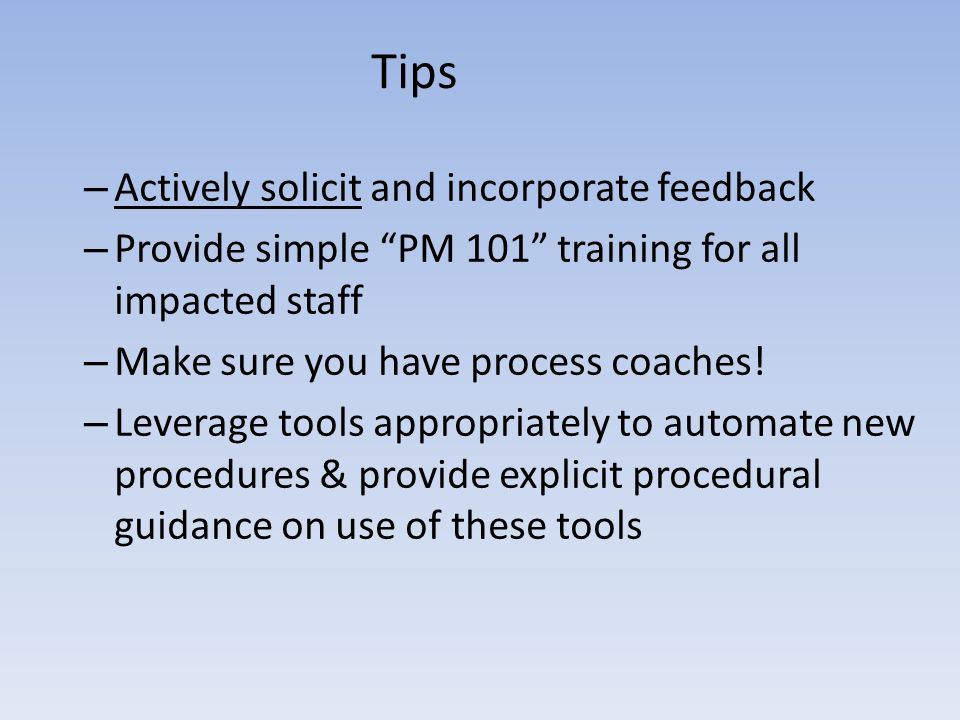 Tips – Actively solicit and incorporate feedback – Provide simple PM 101 training for all impacted staff – Make sure you have process coaches.