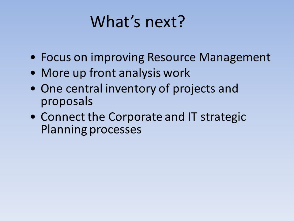 Whats next? Focus on improving Resource Management More up front analysis work One central inventory of projects and proposals Connect the Corporate a
