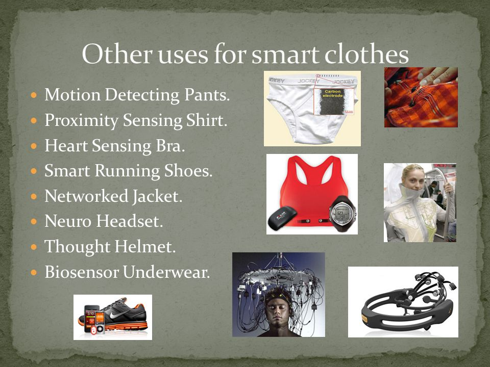 Motion Detecting Pants. Proximity Sensing Shirt. Heart Sensing Bra. Smart Running Shoes. Networked Jacket. Neuro Headset. Thought Helmet. Biosensor Un