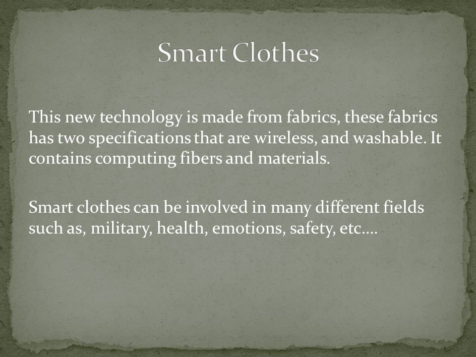 This new technology is made from fabrics, these fabrics has two specifications that are wireless, and washable.