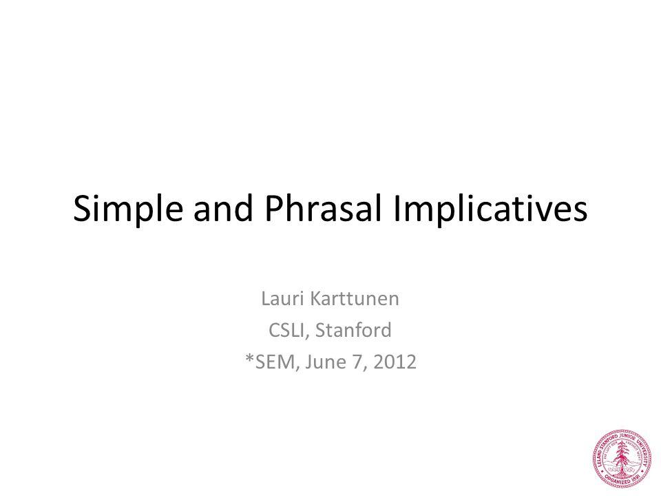 Simple and Phrasal Implicatives Lauri Karttunen CSLI, Stanford *SEM, June 7, 2012