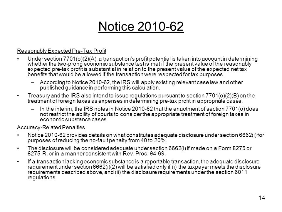 Notice 2010-62 Reasonably Expected Pre-Tax Profit Under section 7701(o)(2)(A), a transactions profit potential is taken into account in determining whether the two-prong economic substance test is met if the present value of the reasonably expected pre-tax profit is substantial in relation to the present value of the expected net tax benefits that would be allowed if the transaction were respected for tax purposes.