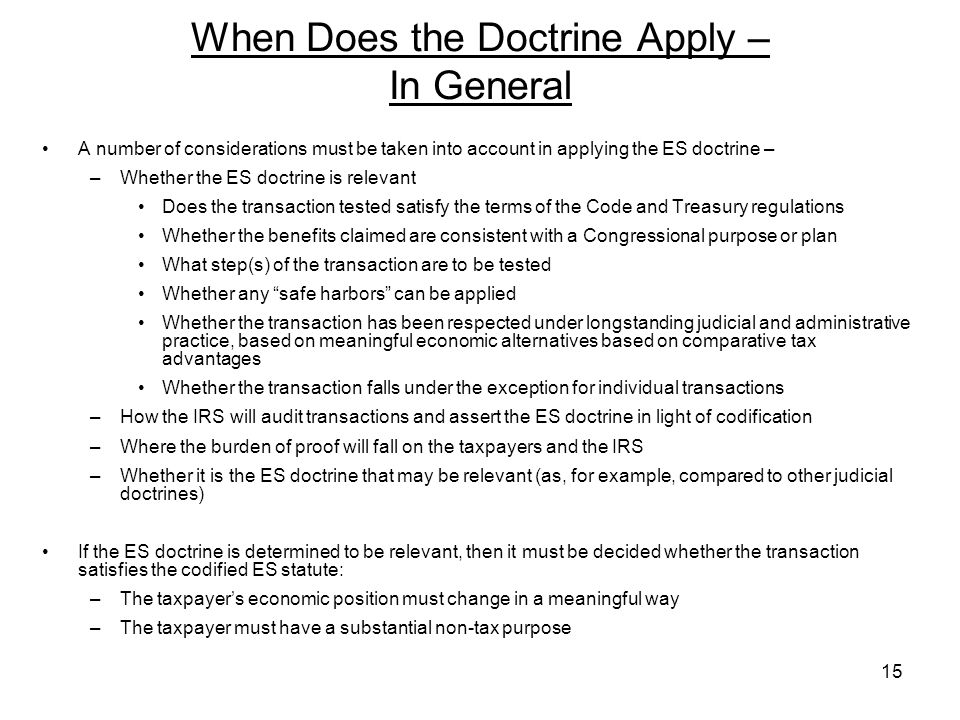 A number of considerations must be taken into account in applying the ES doctrine – –Whether the ES doctrine is relevant Does the transaction tested satisfy the terms of the Code and Treasury regulations Whether the benefits claimed are consistent with a Congressional purpose or plan What step(s) of the transaction are to be tested Whether any safe harbors can be applied Whether the transaction has been respected under longstanding judicial and administrative practice, based on meaningful economic alternatives based on comparative tax advantages Whether the transaction falls under the exception for individual transactions –How the IRS will audit transactions and assert the ES doctrine in light of codification –Where the burden of proof will fall on the taxpayers and the IRS –Whether it is the ES doctrine that may be relevant (as, for example, compared to other judicial doctrines) If the ES doctrine is determined to be relevant, then it must be decided whether the transaction satisfies the codified ES statute: –The taxpayers economic position must change in a meaningful way –The taxpayer must have a substantial non-tax purpose When Does the Doctrine Apply – In General 15