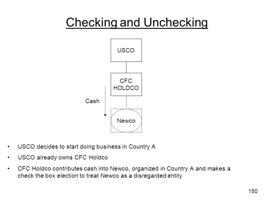 Checking and Unchecking USCO decides to start doing business in Country A USCO already owns CFC Holdco CFC Holdco contributes cash into Newco, organized in Country A and makes a check the box election to treat Newco as a disregarded entity USCO Cash CFC HOLDCO Newco 150
