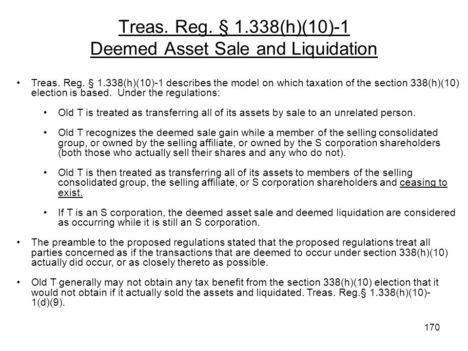 Treas. Reg. § 1.338(h)(10)-1 Deemed Asset Sale and Liquidation Treas. Reg. § 1.338(h)(10)-1 describes the model on which taxation of the section 338(h