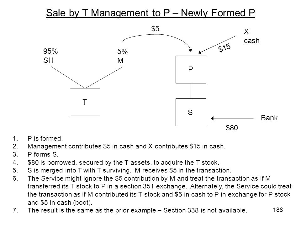 Sale by T Management to P – Newly Formed P T P S 95% SH 5% M X cash Bank $80 $15 1.P is formed. 2.Management contributes $5 in cash and X contributes