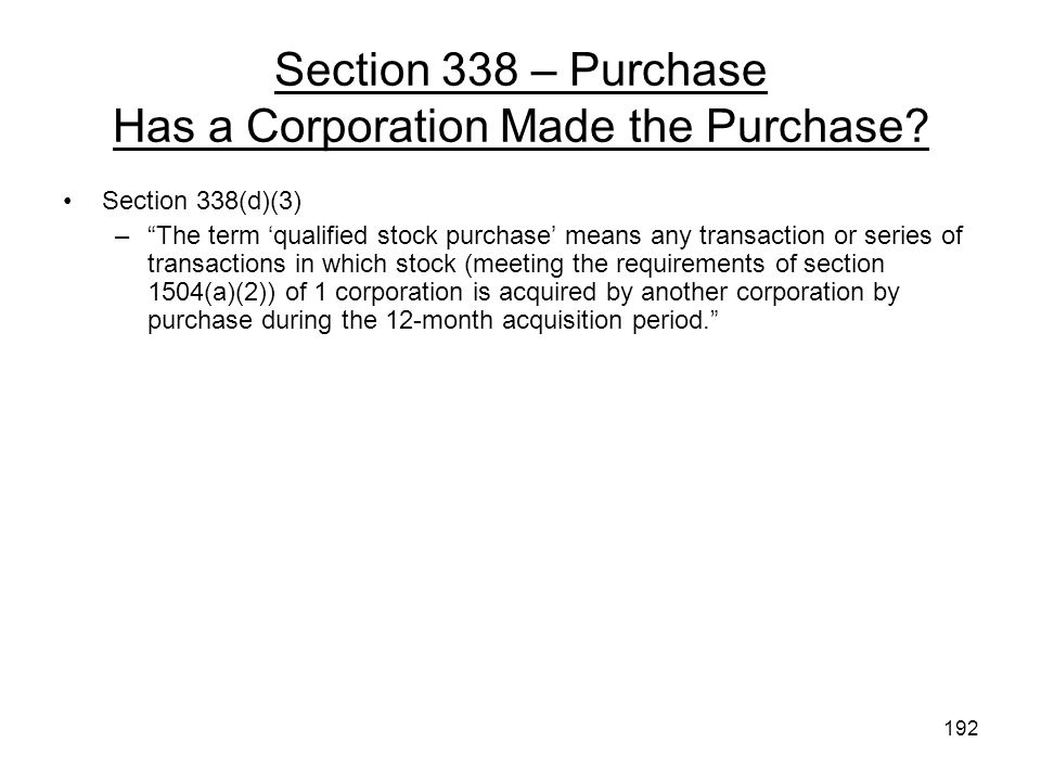 Section 338 – Purchase Has a Corporation Made the Purchase? Section 338(d)(3) –The term qualified stock purchase means any transaction or series of tr