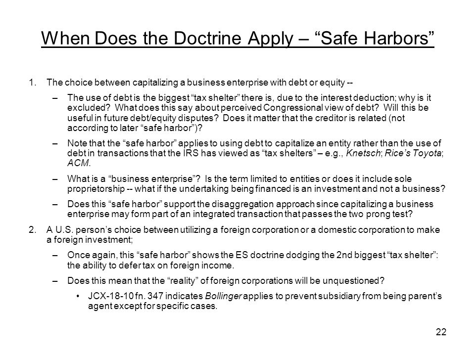 When Does the Doctrine Apply – Safe Harbors 1.The choice between capitalizing a business enterprise with debt or equity -- –The use of debt is the biggest tax shelter there is, due to the interest deduction; why is it excluded.